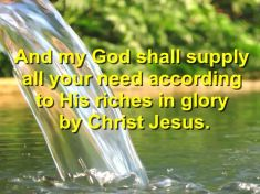 And my God shall supply all your need according to His riches in glory by Christ Jesus. - Philippians 4:19