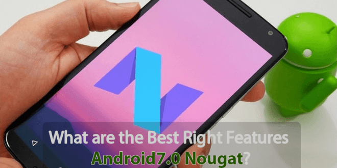 What are the Best Right Features Android7.0 Nougat?