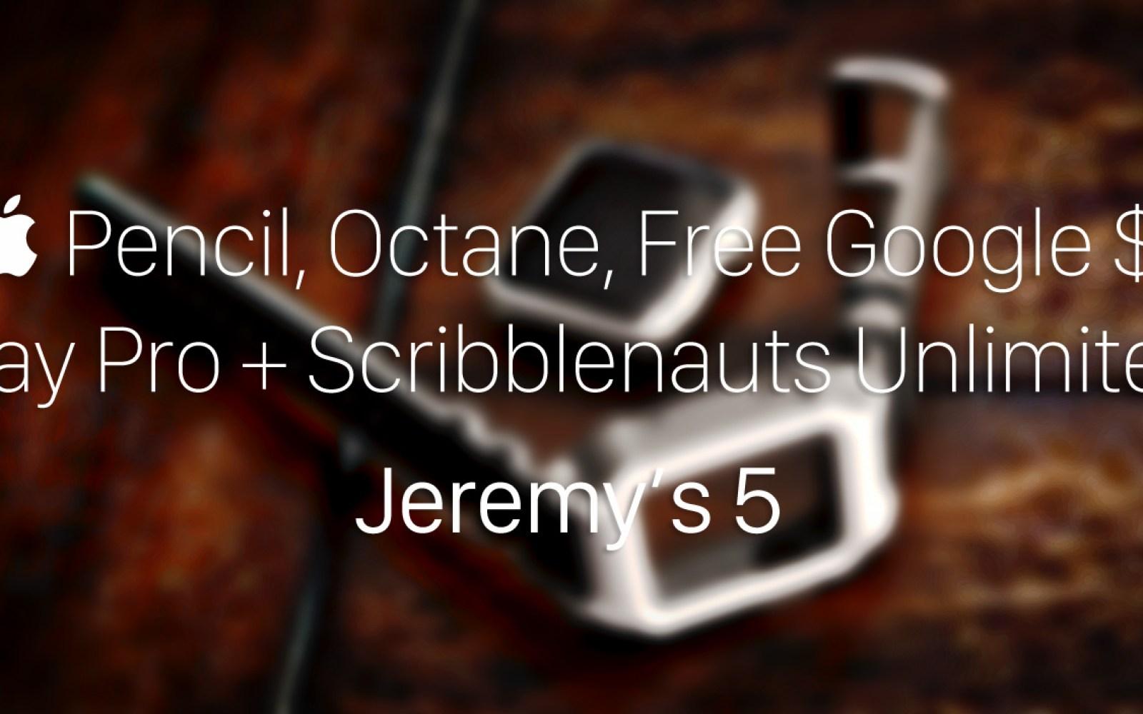 Jeremy's 5: Apple Pencil battery, Octane for Apple Watch, Free Google/Spotify $, djay Pro + Scribblenauts Unlimited
