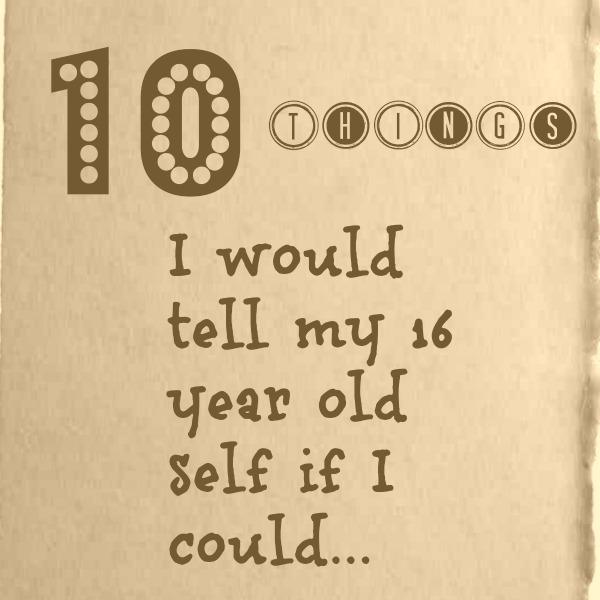10 things 16 year old self