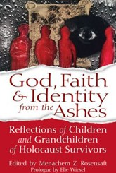 God, Faith & Identity from the Ashes: Reflections of Children and Grandchildren of Holocaust Survivors by Menachem Z. Rosensaft