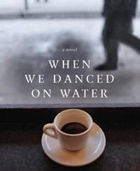 When We Danced on Water by Evan Fallenberg
