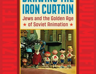Drawing the Iron Curtain: Jews and the Golden Age of Soviet Animation by Maya Balakirsky Katz