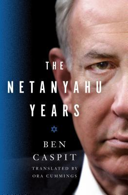 The Netanyahu Years by Ben Caspit