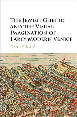 The Jewish Ghetto and the Visual Imagination of Early Modern Venice by Dana E. Katz