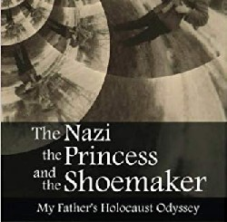 The Nazi, the Princess, and the Shoemaker: My Father's Holocaust Odyssey by Scott M. Neuman