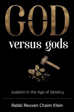 G-d Versus Gods: Judaism in the Age of Idolatry by Rabbi Reuven Chaim Klein