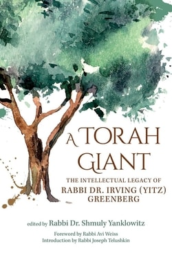 A Torah Giant: The Intellectual Legacy of Rabbi Dr. Irving (Yitz) Greenberg, edited by Shmuly Yanklowitz