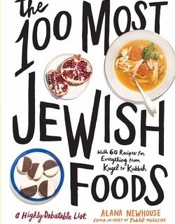 The 100 Most Jewish Foods: A Highly Debatable List by Alana Newhouse