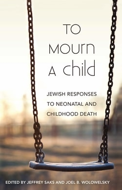 To Mourn a Child: Jewish Responses to Neonatal and Childhood Death by Jeffrey Saks and Joel Wolowelsky