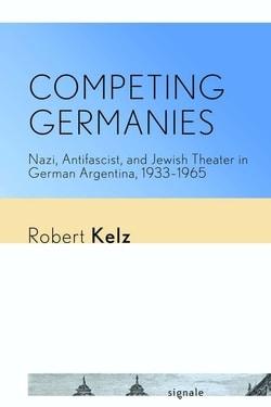 Competing Germanies: Nazi, Antifascist, and Jewish Theater in German Argentina, 1933–1965 by Robert Kelz