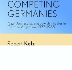 Competing Germanies: Nazi, Antifascist, and Jewish Theater in German Argentina, 1933–1965 by Robert Kelz