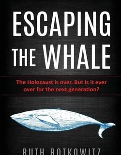 Escaping the Whale: The Holocaust is over. But is it ever over for the next generation? by Ruth Rotkowitz