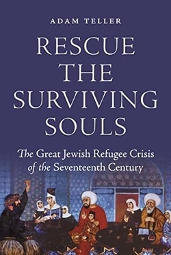 Rescue the Surviving Souls: The Great Jewish Refugee Crisis of the Seventeenth Century by Adam Teller