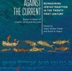 Swimming against the Current: Reimagining Jewish Tradition in the Twenty-First Century. Essays in Honor of Chaim Seidler-Feller