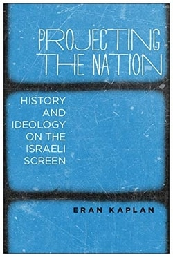 Projecting the Nation: History and Ideology on the Israeli Screen by Eran Kaplan