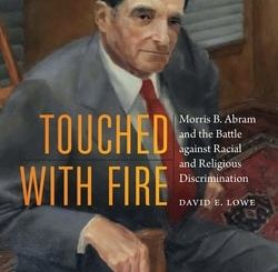 Touched with Fire: Morris B. Abram and the Battle against Racial and Religious Discrimination by David E. Lowe