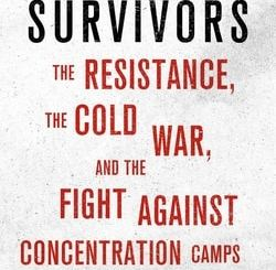 Political Survivors: The Resistance, the Cold War, and the Fight against Concentration Camps after 1945 by Emma Kuby