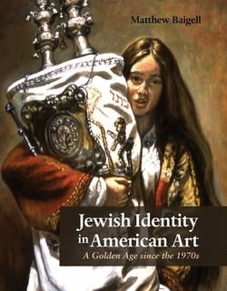Jew­ish Iden­ti­ty in Amer­i­can Art: A Gold­en Age Since the 1970's by Matthew Baigell