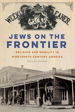 Jews on the Frontier: Religion and Mobility in Nineteenth-Century America by Shari Rabin