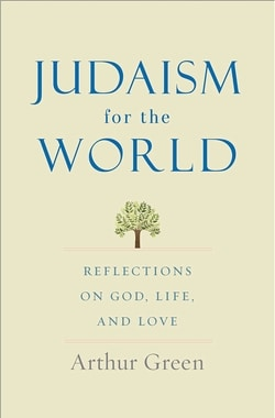 Judaism for the World: Reflections on God, Life, and Love by Arthur Green