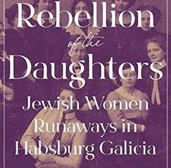 The Rebellion of the Daughters: Jewish Women Runaways in Habsburg Galicia by Rachel Manekin