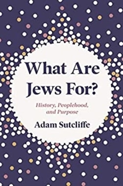 What Are Jews For? History, Peoplehood, and Purpose by Adam Sutcliffe