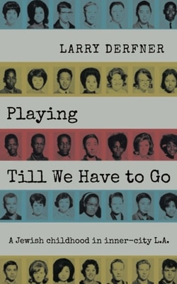 Playing Till We Have to Go: A Jewish childhood in inner-city L.A. by Larry Derfner