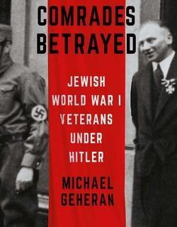 Comrades Betrayed: Jewish World War I Veterans under Hitler by Michael Geheran