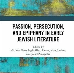 Passion, Persecution, and Epiphany in Early Jewish Literature