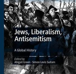 Jews, Liberalism, Antisemitism: A Global History; edited by Abigail Green, Simon Levis Sullam