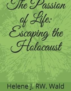 The Passion of Life: Escaping the Holocaust by Helene J. RW. Wald