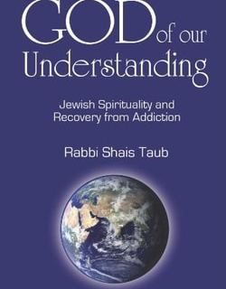 God of Our Understanding: Jewish Spirituality and Recovery from Addiction by Rabbi Shais Taub