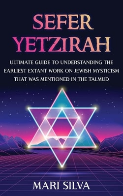 Sefer Yetzirah: Ultimate Guide to Understanding the Earliest Extant Work on Jewish Mysticism that Was Mentioned in the Talmud by Mari Silva