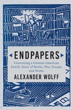 Endpapers: A Family Story of Books, War, Escape, and Home by Alexander Wolff