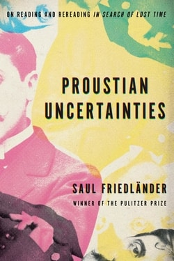 Proustian Uncertainties: On Reading and Rereading In Search of Lost Time by Saul Friedländer