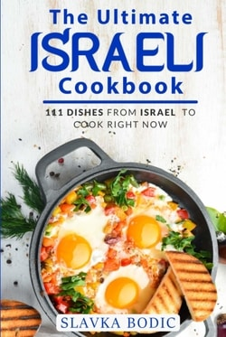 The Ultimate Israeli Cookbook: 111 Dishes From Israel To Cook Right Now by Slavka Bodic