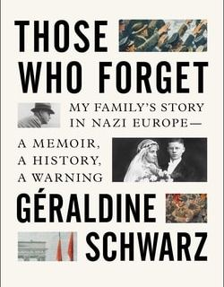 Those Who For­get: My Fam­i­ly's Sto­ry in Nazi Europe – A Mem­oir, A His­to­ry, A Warning by Géral­dine Schwarz