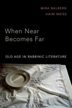 When Near Becomes Far: Old Age in Rabbinic Literature by Mira Balberg, Haim Weiss