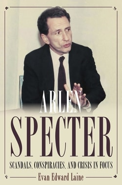 Arlen Specter: Scandals, Conspiracies, and Crisis in Focus by Evan Laine