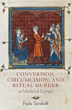Conversion, Circumcision, and Ritual Murder in Medieval Europe by Paola Tartakoff