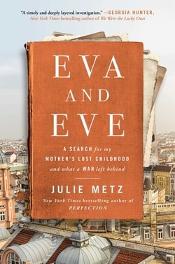 Eva and Eve: A Search for My Mother's Lost Childhood and What a War Left Behind by Julie Metz