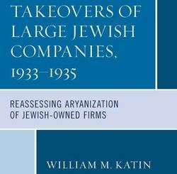 Hostile Takeovers of Large Jewish Companies, 1933–1935: Reassessing Aryanization of Jewish-Owned Firms by William M. Katin