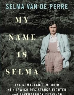 My Name Is Selma: The Remarkable Memoir of a Jewish Resistance Fighter and Ravensbrück Survivor by Selma van de Perre