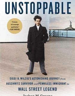 Unstoppable: Siggi B. Wilzig's Astonishing Journey from Auschwitz Survivor and Penniless Immigrant to Wall Street Legend by Joshua M. Greene