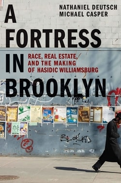 A Fortress in Brooklyn: Race, Real Estate, and the Making of Hasidic Williamsburg by Nathaniel Deutsch, Michael Casper
