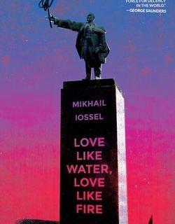 Love Like Water, Love Like Fire by Mikhail Iossel