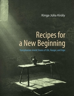 Recipes for a New Beginning: Transylvanian Jewish Stories of Life, Hunger, and Hope by Kinga Júlia Király