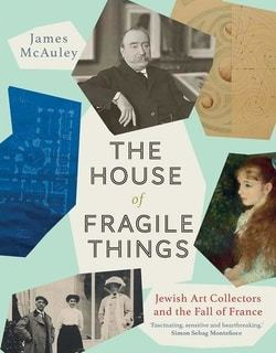 The House of Fragile Things: Jewish Art Collectors and the Fall of France by James McAuley