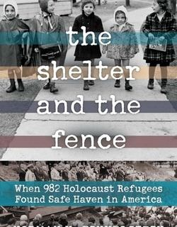 The Shelter and the Fence: When 982 Holocaust Refugees Found Safe Haven in America by Norman H. Finkelstein